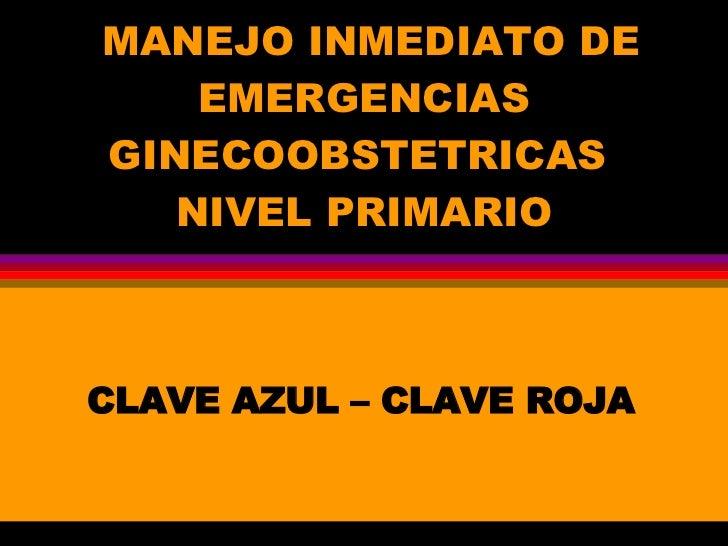 MANEJO INMEDIATO DE EMERGENCIAS GINECOOBSTETRICAS  NIVEL PRIMARIO CLAVE AZUL – CLAVE ROJA