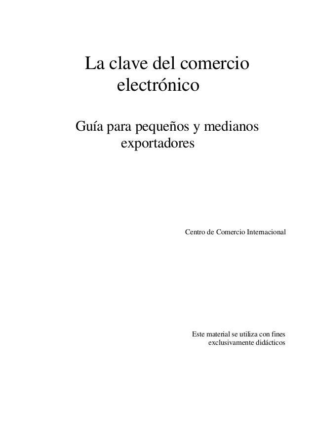 La clave del comercio     electrónicoGuía para pequeños y medianos       exportadores                 Centro de Comercio I...