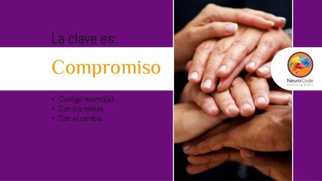 La clave es: Compromiso • Contigo mismo(a). • Con tus metas. • Con el cambio.