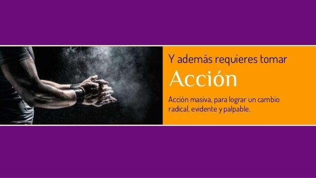 Y además requieres tomar Acción Acción masiva, para lograr un cambio radical, evidente y palpable.