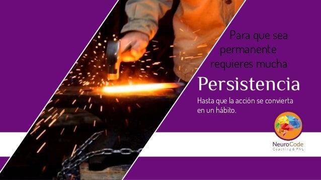 Para que sea permanente requieres mucha Persistencia Hasta que la acción se convierta en un hábito.