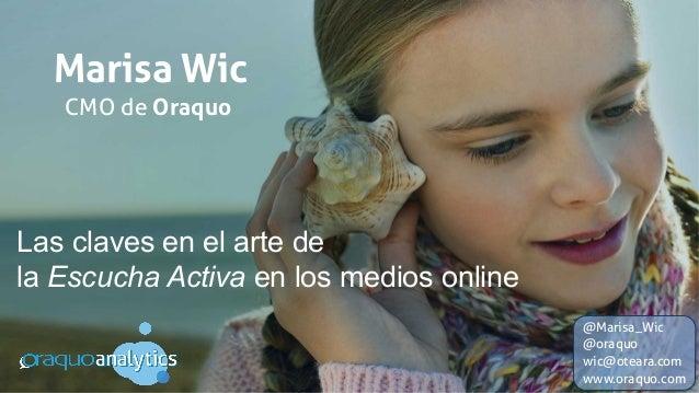 Marisa Wic Las claves en el arte de la Escucha Activa en los medios online CMO de Oraquo @Marisa_Wic @oraquo wic@oteara.co...