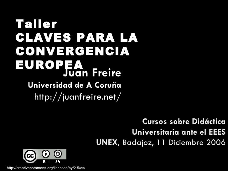 Taller CLAVES PARA LA CONVERGENCIA EUROPEA http://creativecommons.org/licenses/by/2.5/es/ Cursos sobre Didáctica Universit...