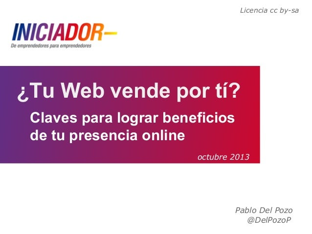 Pablo Del Pozo @DelPozoP ¿Tu Web vende por tí? Claves para lograr beneficios de tu presencia online Licencia cc by-sa octu...