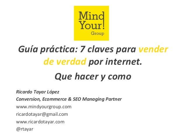 Guía práctica: 7 claves para venderde verdad por internet.Que hacer y comoRicardo Tayar LópezConversion, Ecommerce & SEO M...
