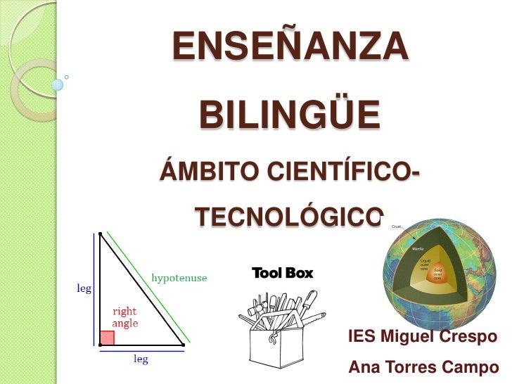 ENSEÑANZA  BILINGÜEÁMBITO CIENTÍFICO-  TECNOLÓGICO             IES Miguel Crespo             Ana Torres Campo