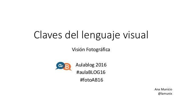 Claves del lenguaje visual Visión Fotográfica Aulablog 2016 #aulaBLOG16 #fotoAB16 Ana Municio @lamunix