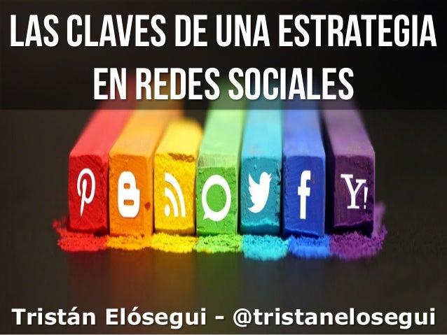 Las claves de una estrategia en redes sociales Tristán Elósegui - @tristanelosegui