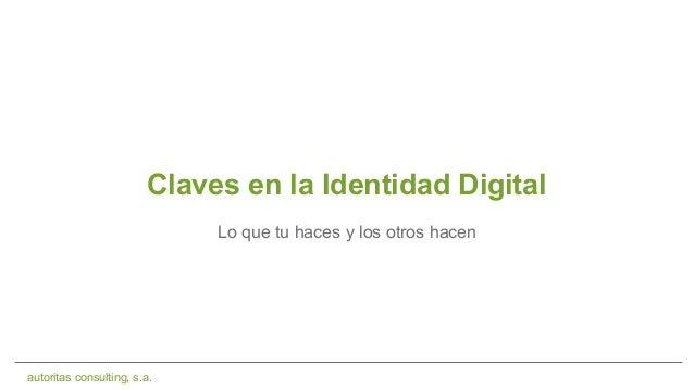 autoritas consulting, s.a. Claves en la Identidad Digital Lo que tu haces y los otros hacen