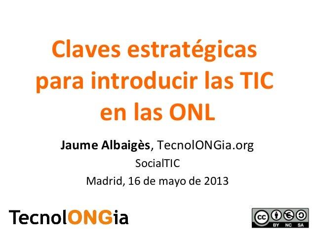 Claves estratégicaspara introducir las TICen las ONLJaume Albaigès, TecnolONGia.orgSocialTICMadrid, 16 de mayo de 2013