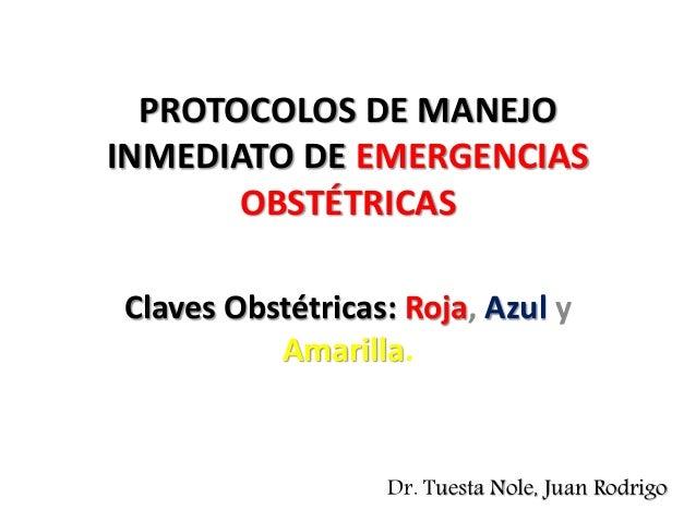 PROTOCOLOS DE MANEJO INMEDIATO DE EMERGENCIAS OBSTÉTRICAS Claves Obstétricas: Roja, Azul y Amarilla. Dr. Tuesta Nole, Juan...
