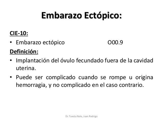 Embarazo Ectópico: CIE-10: • Embarazo ectópico O00.9 Definición: • Implantación del óvulo fecundado fuera de la cavidad ut...