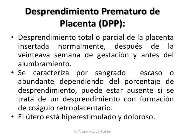 Desprendimiento Prematuro de Placenta (DPP): • Desprendimiento total o parcial de la placenta insertada normalmente, despu...