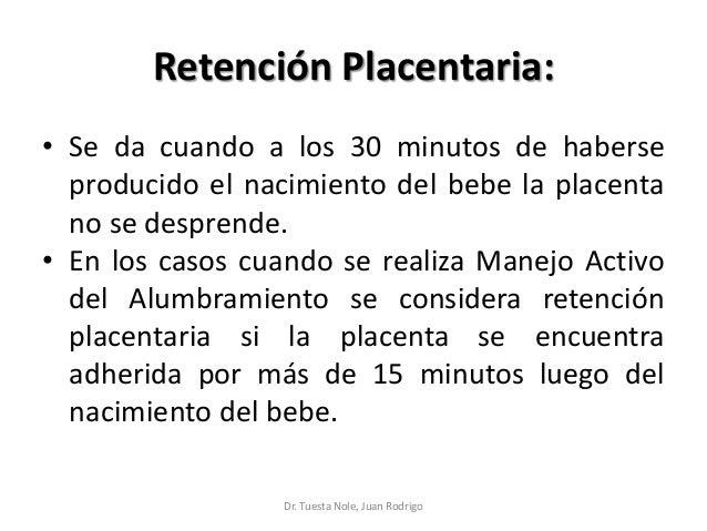 Retención Placentaria: • Se da cuando a los 30 minutos de haberse producido el nacimiento del bebe la placenta no se despr...