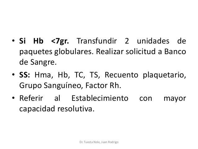 • Si Hb <7gr. Transfundir 2 unidades de paquetes globulares. Realizar solicitud a Banco de Sangre. • SS: Hma, Hb, TC, TS, ...