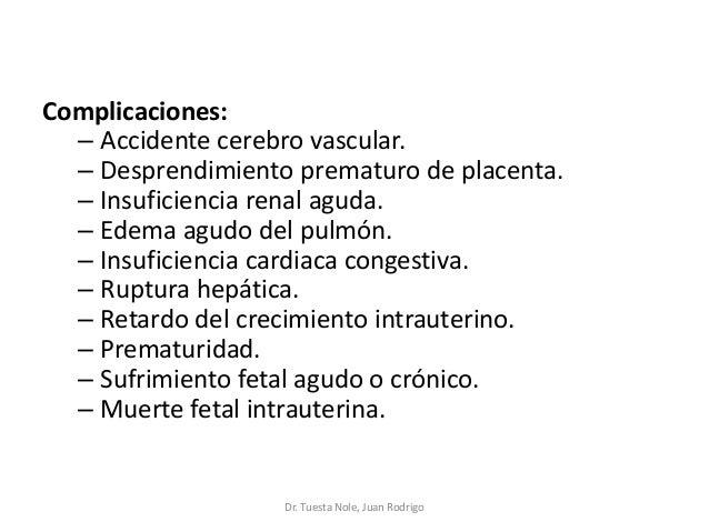 Complicaciones: – Accidente cerebro vascular. – Desprendimiento prematuro de placenta. – Insuficiencia renal aguda. – Edem...