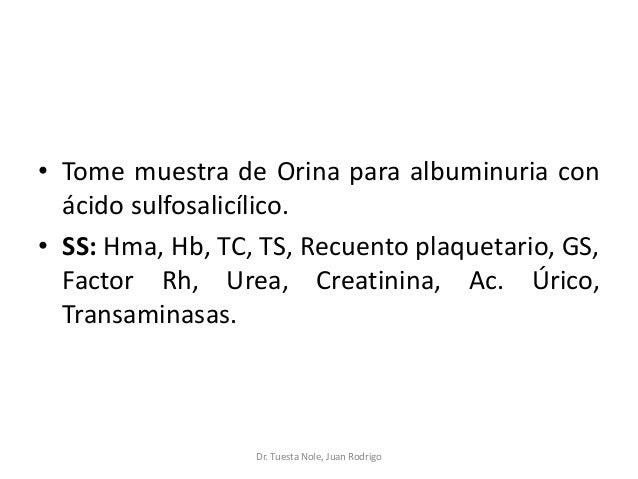 • Tome muestra de Orina para albuminuria con ácido sulfosalicílico. • SS: Hma, Hb, TC, TS, Recuento plaquetario, GS, Facto...