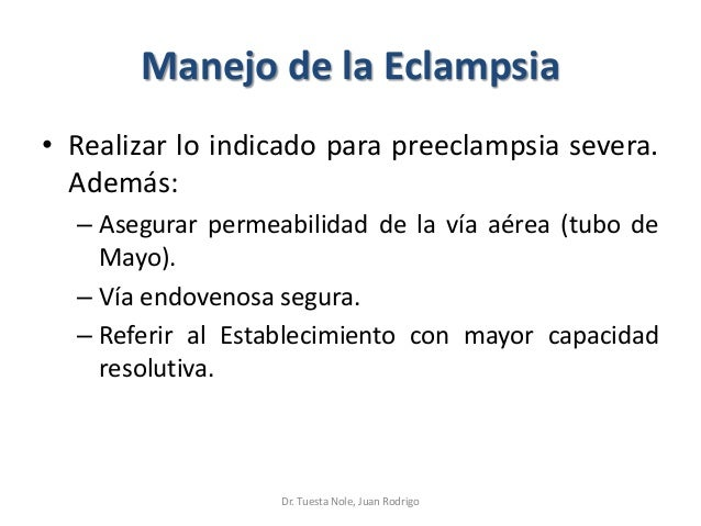 Manejo de la Eclampsia • Realizar lo indicado para preeclampsia severa. Además: – Asegurar permeabilidad de la vía aérea (...