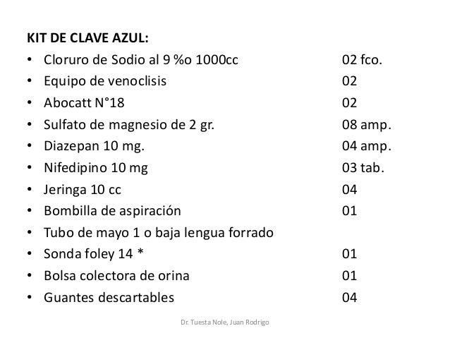 KIT DE CLAVE AZUL: • Cloruro de Sodio al 9 %o 1000cc 02 fco. • Equipo de venoclisis 02 • Abocatt N°18 02 • Sulfato de magn...