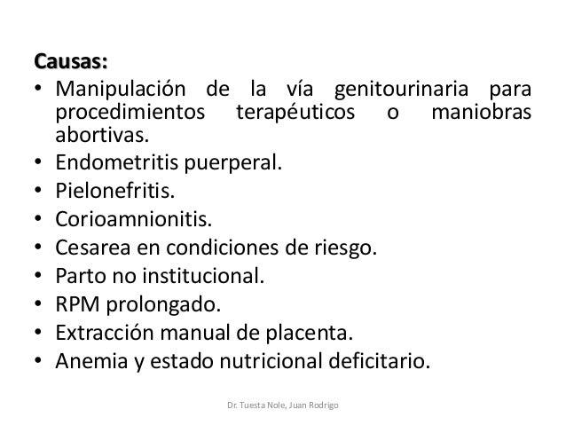Causas: • Manipulación de la vía genitourinaria para procedimientos terapéuticos o maniobras abortivas. • Endometritis pue...