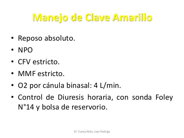 Manejo de Clave Amarillo • Reposo absoluto. • NPO • CFV estricto. • MMF estricto. • O2 por cánula binasal: 4 L/min. • Cont...