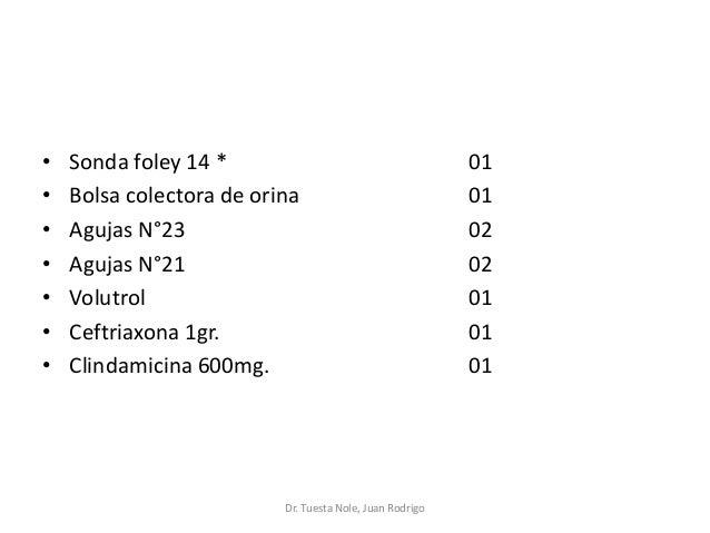 • Sonda foley 14 * 01 • Bolsa colectora de orina 01 • Agujas N°23 02 • Agujas N°21 02 • Volutrol 01 • Ceftriaxona 1gr. 01 ...