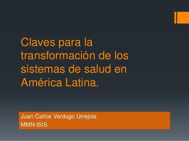 Claves para la transformación de los sistemas de salud en América Latina. Juan Carlos Verdugo Urrejola MMN-ISIS