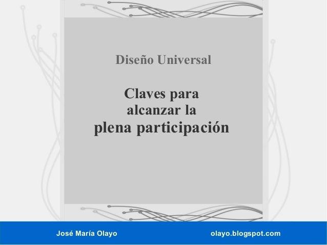Diseño Universal  Claves para alcanzar la  plena participación  José María Olayo  olayo.blogspot.com