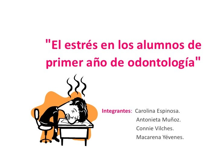 """""""El estrés en los alumnos deprimer año de odontología""""          Integrantes: Carolina Espinosa.                       Anto..."""