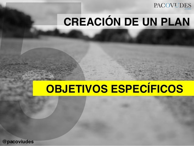 5OBJETIVOS ESPECÍFICOS!CREACIÓN DE UN PLAN!@pacoviudes!