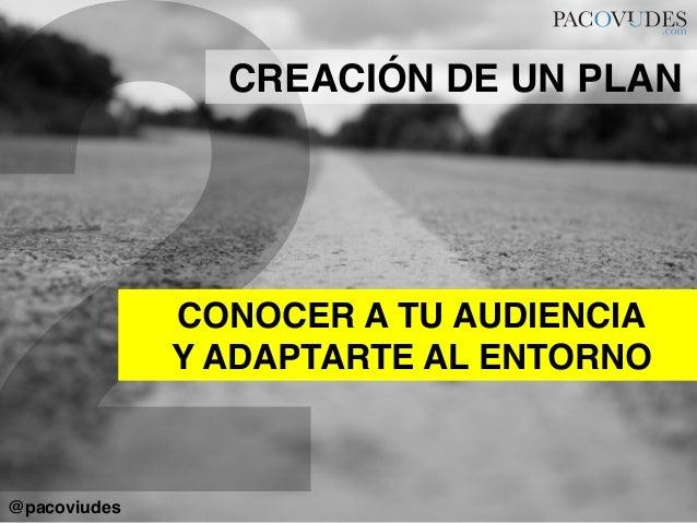 2CONOCER A TU AUDIENCIA!Y ADAPTARTE AL ENTORNO!CREACIÓN DE UN PLAN!@pacoviudes!