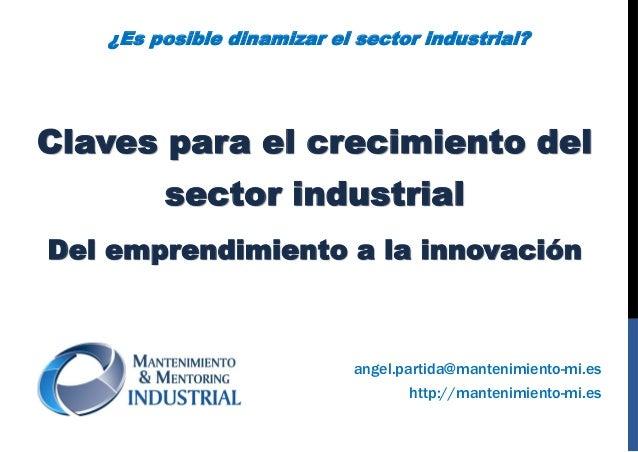 Claves para el crecimiento del sector industrial Del emprendimiento a la innovación http://mantenimiento-mi.es angel.parti...