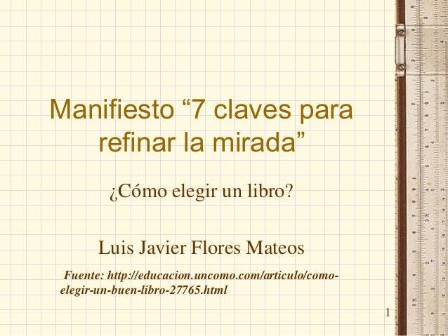 """Manifiesto """"7 claves para refinar la mirada"""" ¿Cómo elegir un libro? Luis Javier Flores Mateos 1 Fuente: http://educacion.u..."""