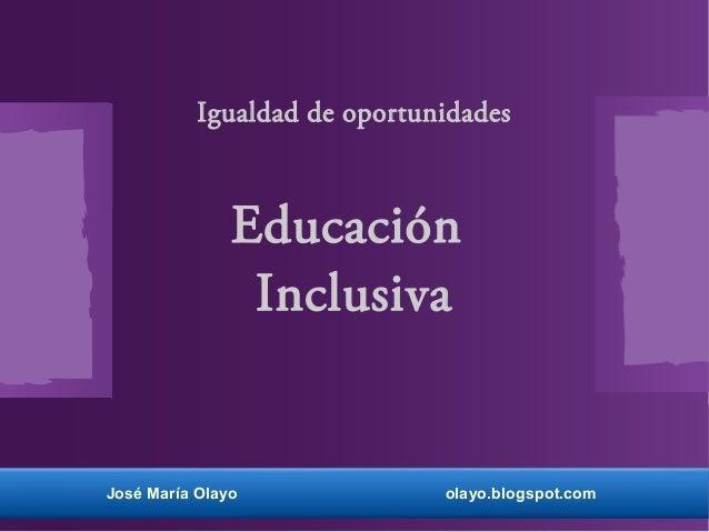 Igualdad de oportunidades Educación Inclusiva José María Olayo olayo.blogspot.com