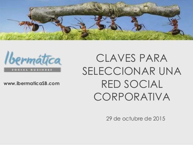 CLAVES PARA SELECCIONAR UNA RED SOCIAL CORPORATIVA www.ibermaticaSB.com 29 de octubre de 2015