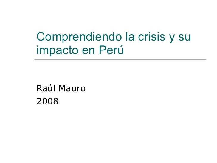 Comprendiendo la crisis y su impacto en Perú Raúl Mauro 2008