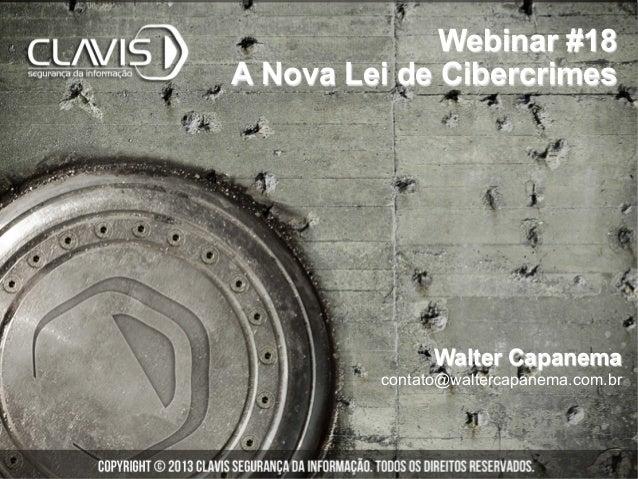 Webinar #18A Nova Lei de Cibercrimes               Walter Capanema         contato@waltercapanema.com.br