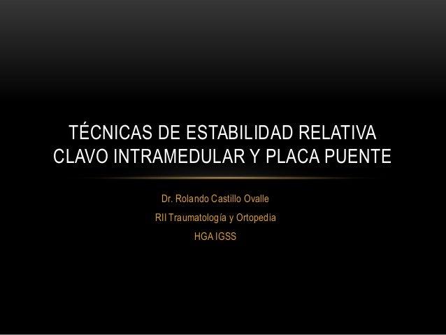 TÉCNICAS DE ESTABILIDAD RELATIVACLAVO INTRAMEDULAR Y PLACA PUENTE          Dr. Rolando Castillo Ovalle         RII Traumat...