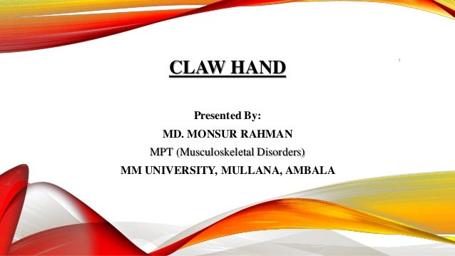 CLAW HAND Presented By: MD. MONSUR RAHMAN MPT (Musculoskeletal Disorders) MM UNIVERSITY, MULLANA, AMBALA 1