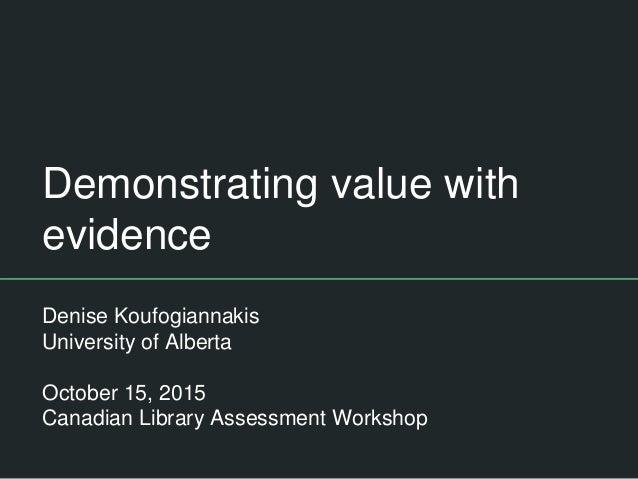 Demonstrating value with evidence Denise Koufogiannakis University of Alberta October 15, 2015 Canadian Library Assessment...