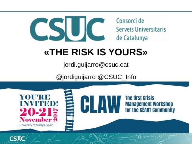�THE RISK IS YOURS� jordi.guijarro@csuc.cat @jordiguijarro @CSUC_Info