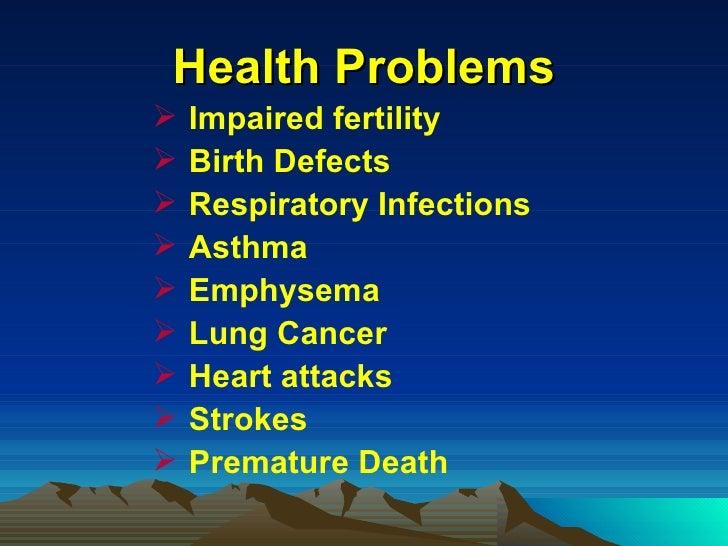 Health Problems <ul><li>Impaired fertility </li></ul><ul><li>Birth Defects </li></ul><ul><li>Respiratory Infections  </li>...