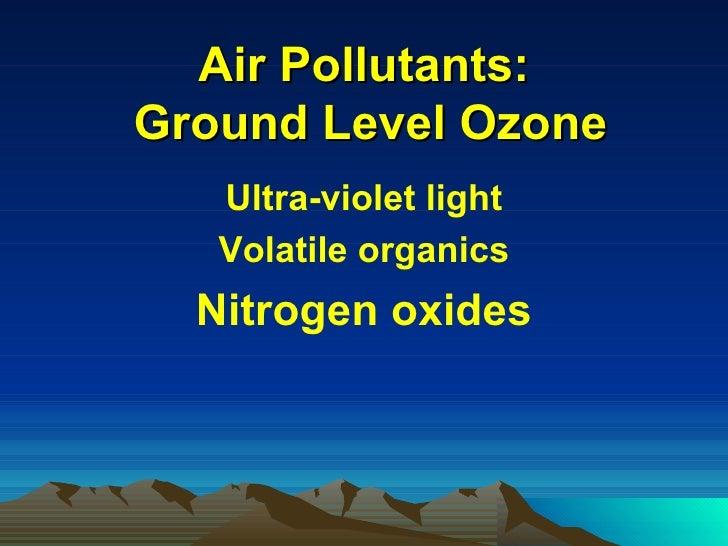Air Pollutants:  Ground Level Ozone <ul><li>Ultra-violet light </li></ul><ul><li>Volatile organics </li></ul><ul><li>Nitro...