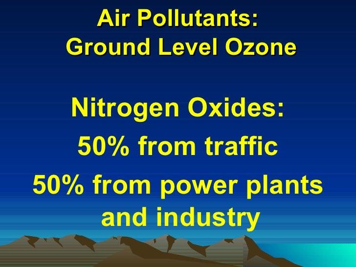 Air Pollutants:  Ground Level Ozone <ul><li>Nitrogen Oxides: </li></ul><ul><li>50% from traffic </li></ul><ul><li>50% from...