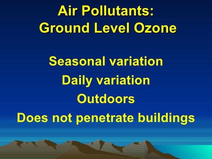Air Pollutants:  Ground Level Ozone <ul><li>Seasonal variation </li></ul><ul><li>Daily variation </li></ul><ul><li>Outdoor...