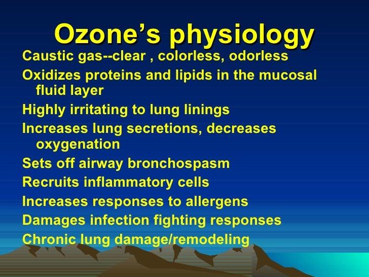 Ozone's physiology <ul><li>Caustic gas--clear , colorless, odorless </li></ul><ul><li>Oxidizes proteins and lipids in the ...