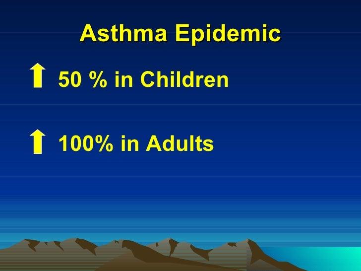 Asthma Epidemic <ul><li>50 % in Children </li></ul><ul><li>100% in Adults </li></ul>