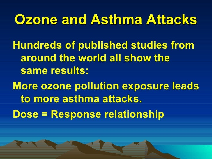 Ozone and Asthma Attacks <ul><li>Hundreds of published studies from around the world all show the same results: </li></ul>...