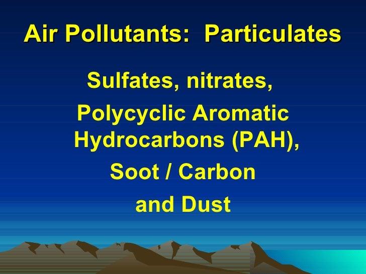 Air Pollutants:  Particulates <ul><li>Sulfates, nitrates,  </li></ul><ul><li>Polycyclic Aromatic Hydrocarbons (PAH),  </li...