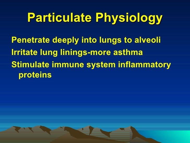 Particulate Physiology <ul><li>Penetrate deeply into lungs to alveoli </li></ul><ul><li>Irritate lung linings-more asthma ...